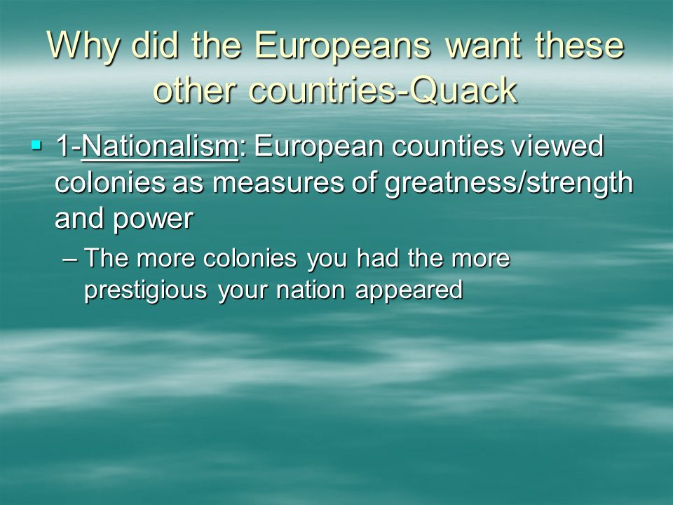 Why did the Europeans want these other countries-Quack  1-Nationalism: European counties viewed colonies as measures of greatness/strength and power –The more colonies you had the more prestigious your nation appeared