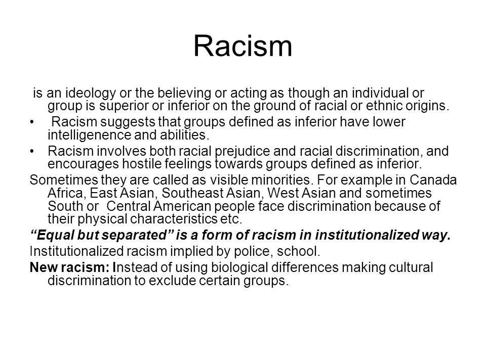 Racism is an ideology or the believing or acting as though an individual or group is superior or inferior on the ground of racial or ethnic origins. R