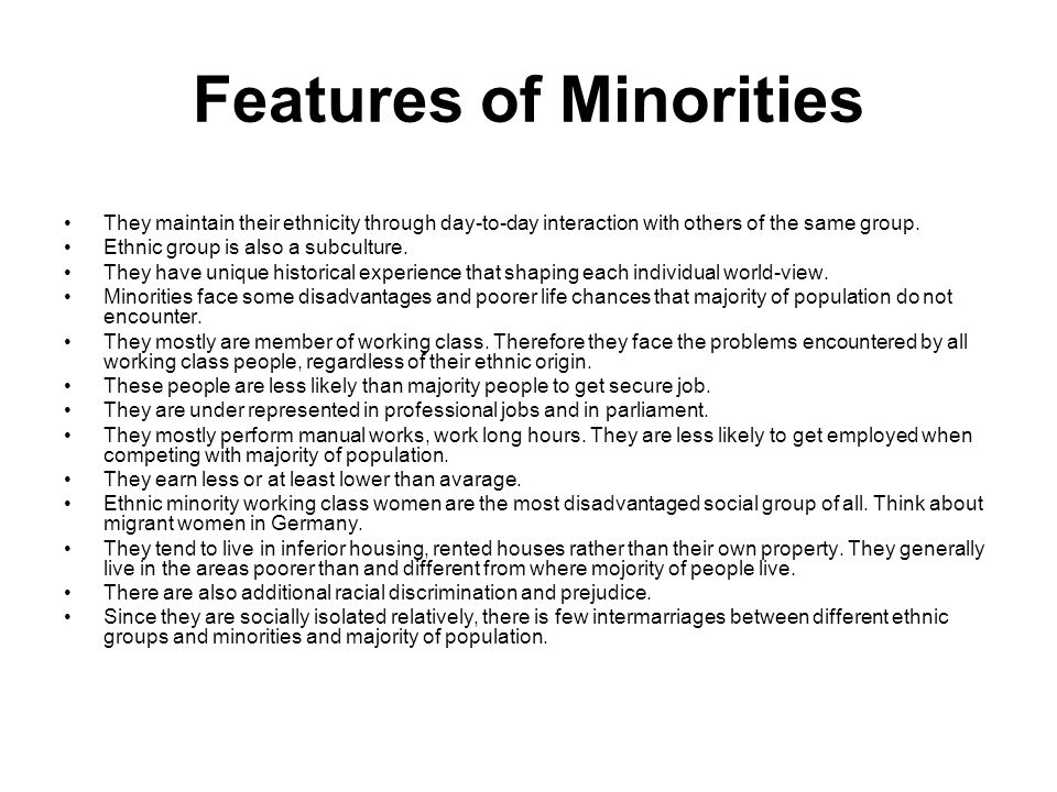 Features of Minorities They maintain their ethnicity through day-to-day interaction with others of the same group. Ethnic group is also a subculture.