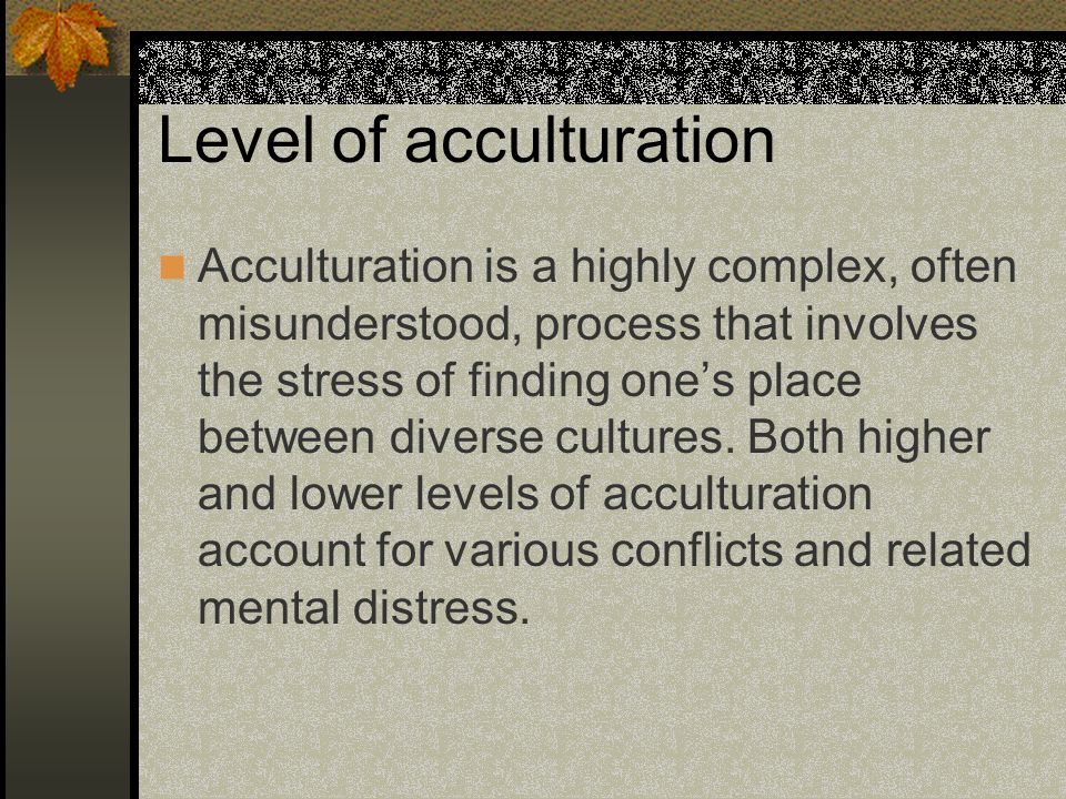 Level of acculturation Acculturation is a highly complex, often misunderstood, process that involves the stress of finding one's place between diverse cultures.