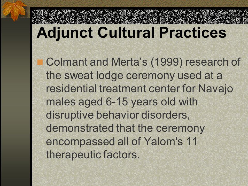 Adjunct Cultural Practices Colmant and Merta's (1999) research of the sweat lodge ceremony used at a residential treatment center for Navajo males aged 6-15 years old with disruptive behavior disorders, demonstrated that the ceremony encompassed all of Yalom s 11 therapeutic factors.