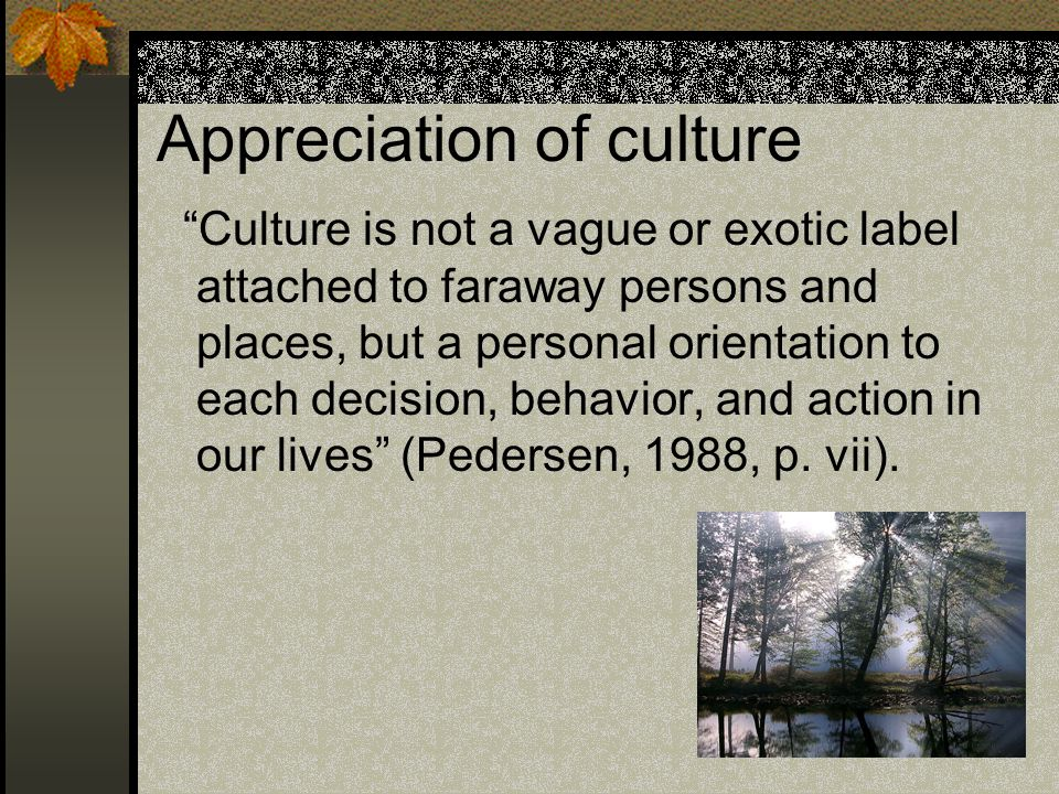 Appreciation of culture Culture is not a vague or exotic label attached to faraway persons and places, but a personal orientation to each decision, behavior, and action in our lives (Pedersen, 1988, p.