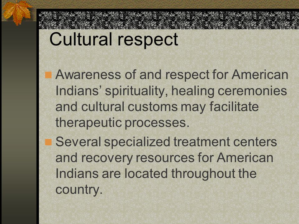 Cultural respect Awareness of and respect for American Indians' spirituality, healing ceremonies and cultural customs may facilitate therapeutic processes.