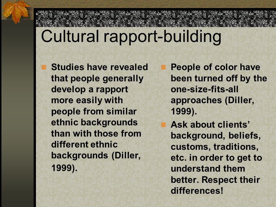 Cultural rapport-building Studies have revealed that people generally develop a rapport more easily with people from similar ethnic backgrounds than with those from different ethnic backgrounds (Diller, 1999).