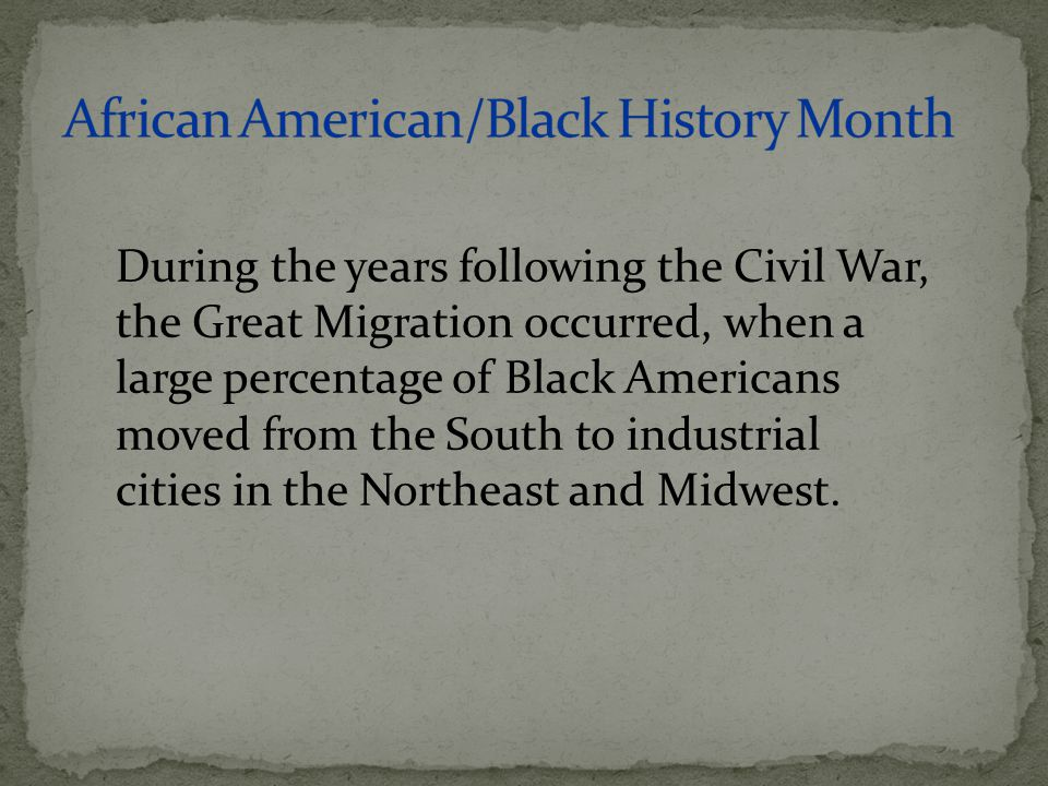 During the years following the Civil War, the Great Migration occurred, when a large percentage of Black Americans moved from the South to industrial