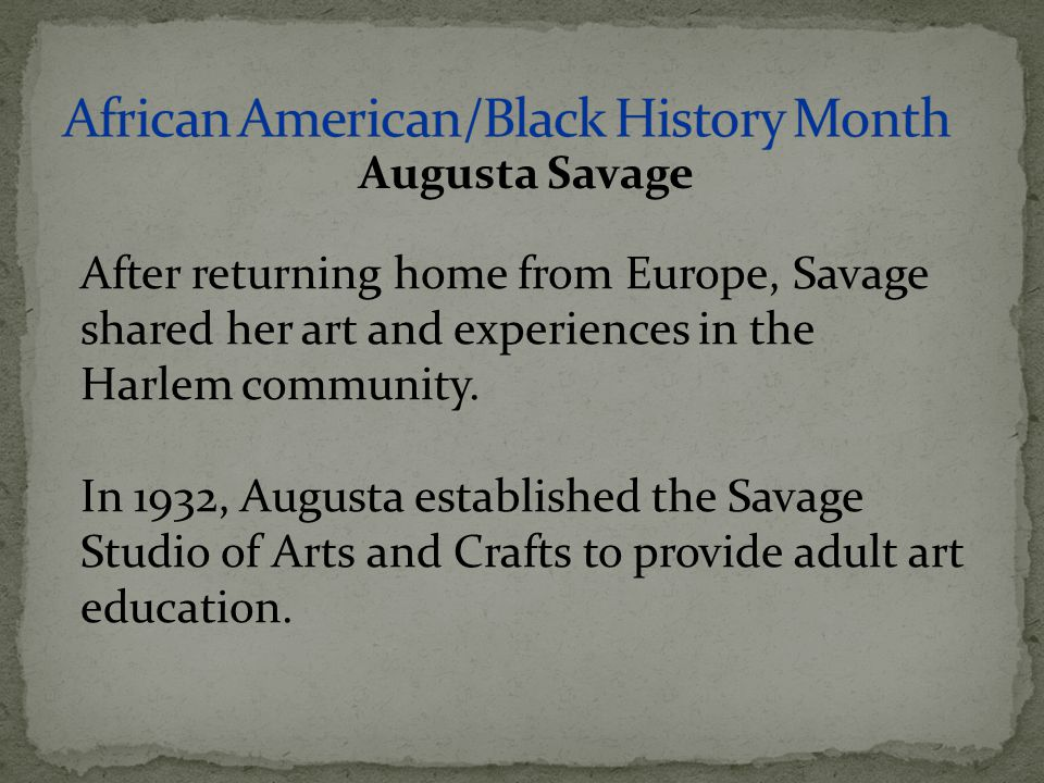 After returning home from Europe, Savage shared her art and experiences in the Harlem community. In 1932, Augusta established the Savage Studio of Art