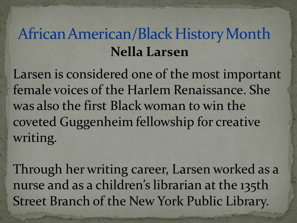 Larsen is considered one of the most important female voices of the Harlem Renaissance. She was also the first Black woman to win the coveted Guggenhe