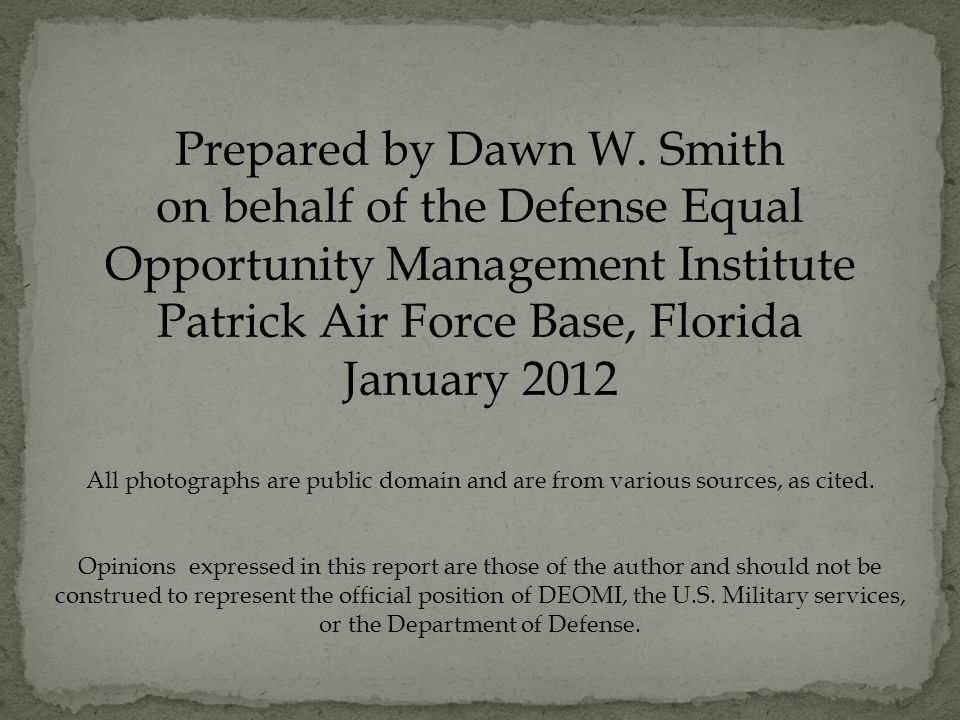 Prepared by Dawn W. Smith on behalf of the Defense Equal Opportunity Management Institute Patrick Air Force Base, Florida January 2012 All photographs