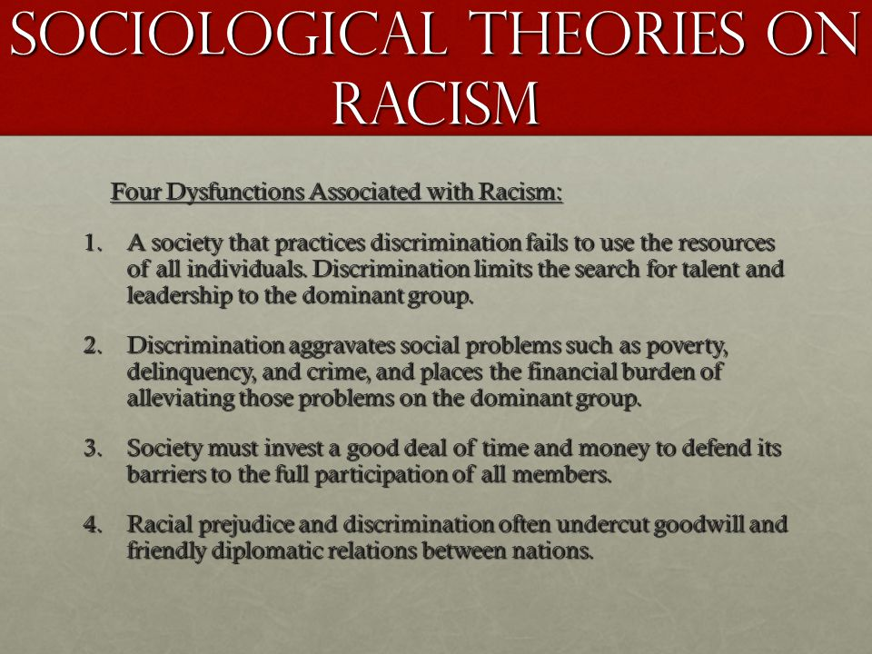 Sociological Theories on Racism Four Dysfunctions Associated with Racism: 1.A society that practices discrimination fails to use the resources of all