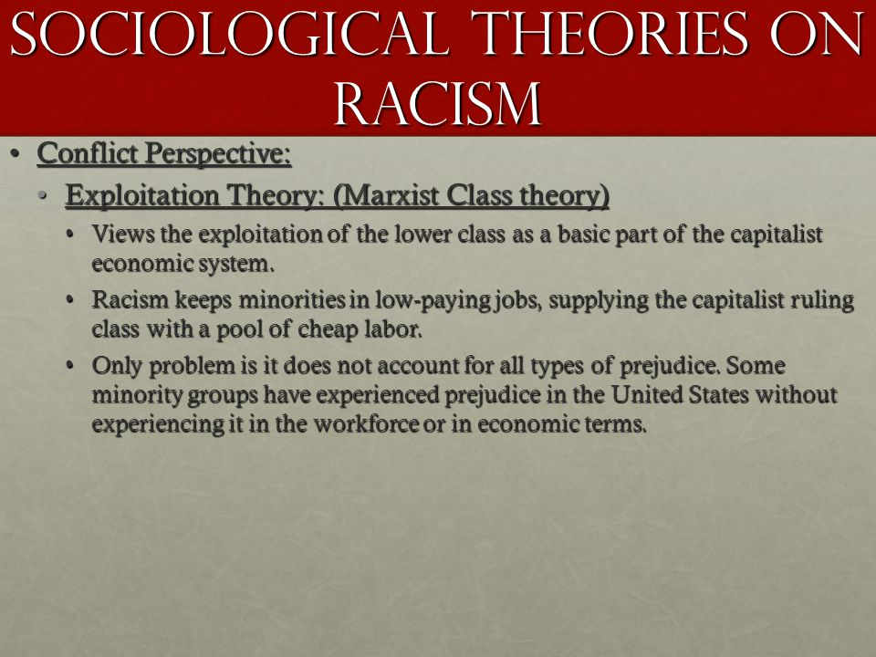 Sociological Theories on Racism Conflict Perspective:Conflict Perspective: Exploitation Theory: (Marxist Class theory)Exploitation Theory: (Marxist Cl
