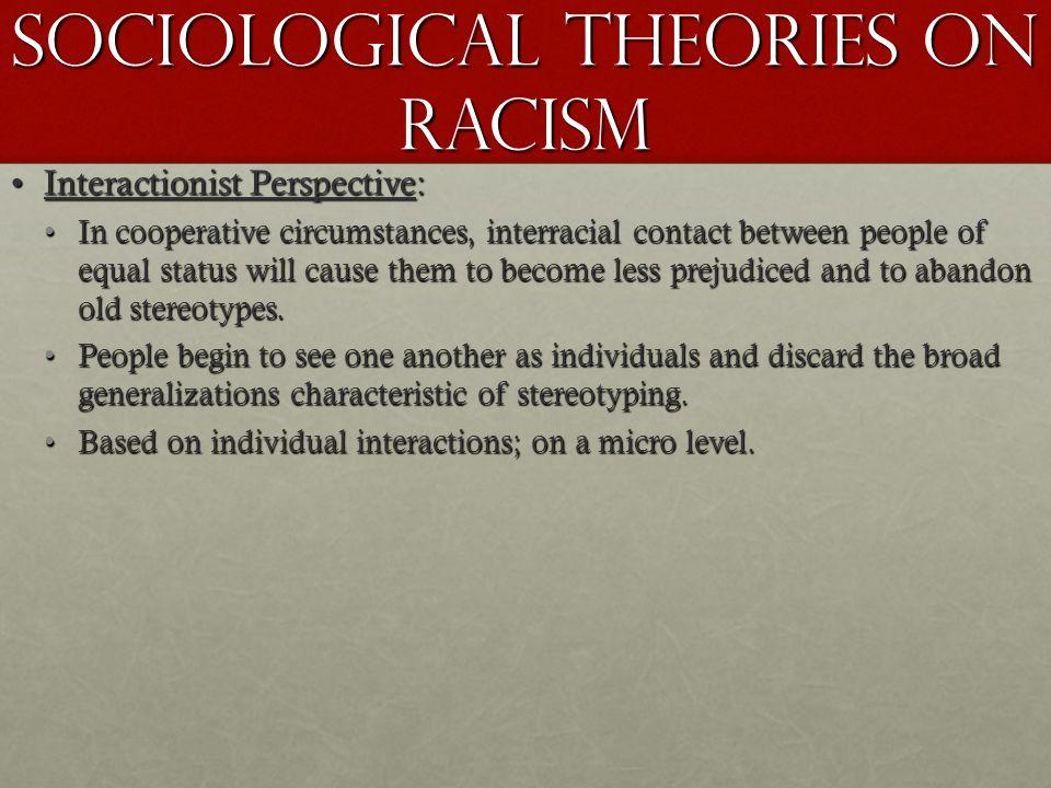 Sociological Theories on Racism Interactionist Perspective:Interactionist Perspective: In cooperative circumstances, interracial contact between peopl