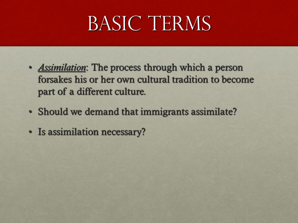 Basic Terms Assimilation : The process through which a person forsakes his or her own cultural tradition to become part of a different culture. Assimi