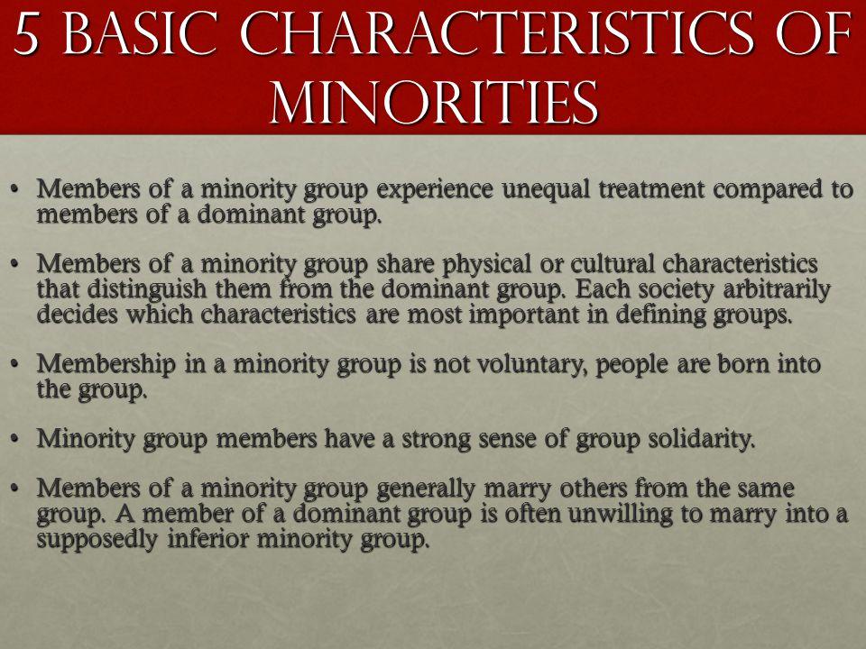 5 Basic Characteristics of Minorities Members of a minority group experience unequal treatment compared to members of a dominant group.Members of a mi