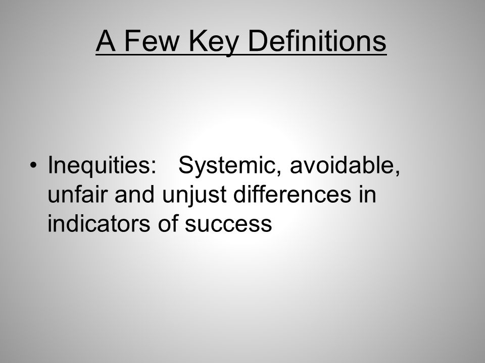 A Few Key Definitions Inequities: Systemic, avoidable, unfair and unjust differences in indicators of success