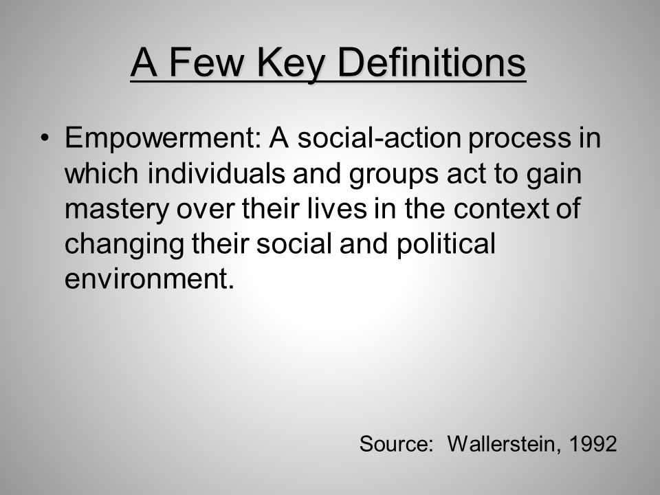 A Few Key Definitions Empowerment: A social-action process in which individuals and groups act to gain mastery over their lives in the context of changing their social and political environment.