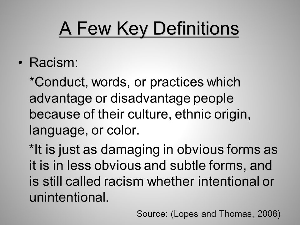A Few Key Definitions Racism: *Conduct, words, or practices which advantage or disadvantage people because of their culture, ethnic origin, language, or color.