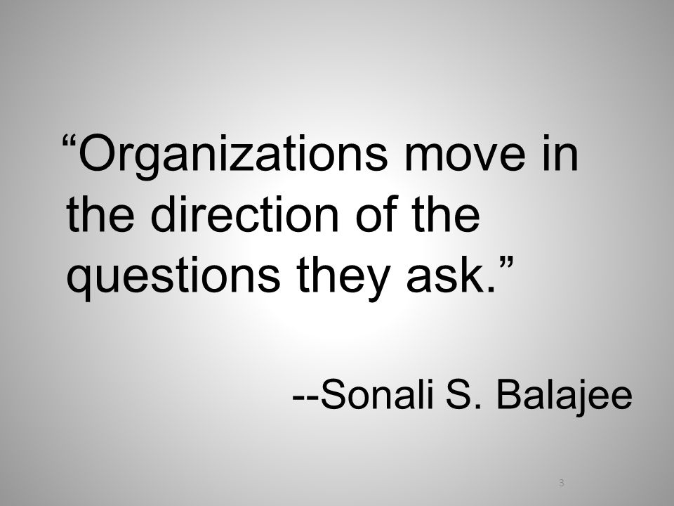 Organizations move in the direction of the questions they ask. --Sonali S. Balajee 3