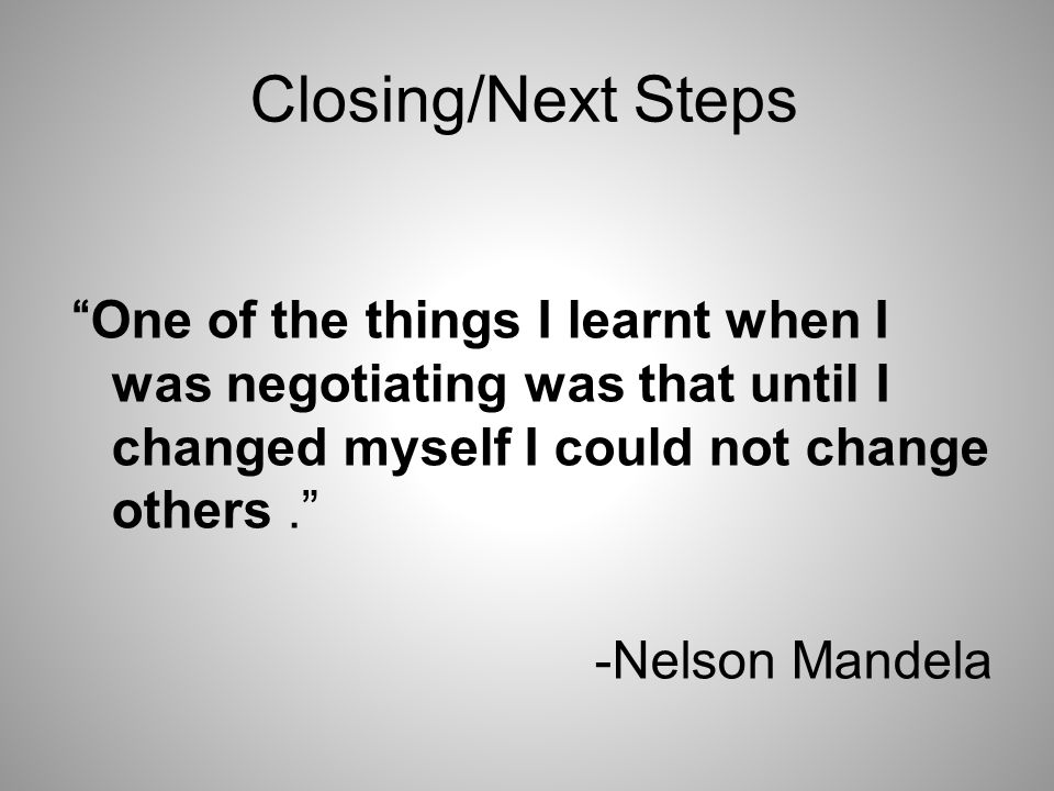 Closing/Next Steps One of the things I learnt when I was negotiating was that until I changed myself I could not change others. -Nelson Mandela