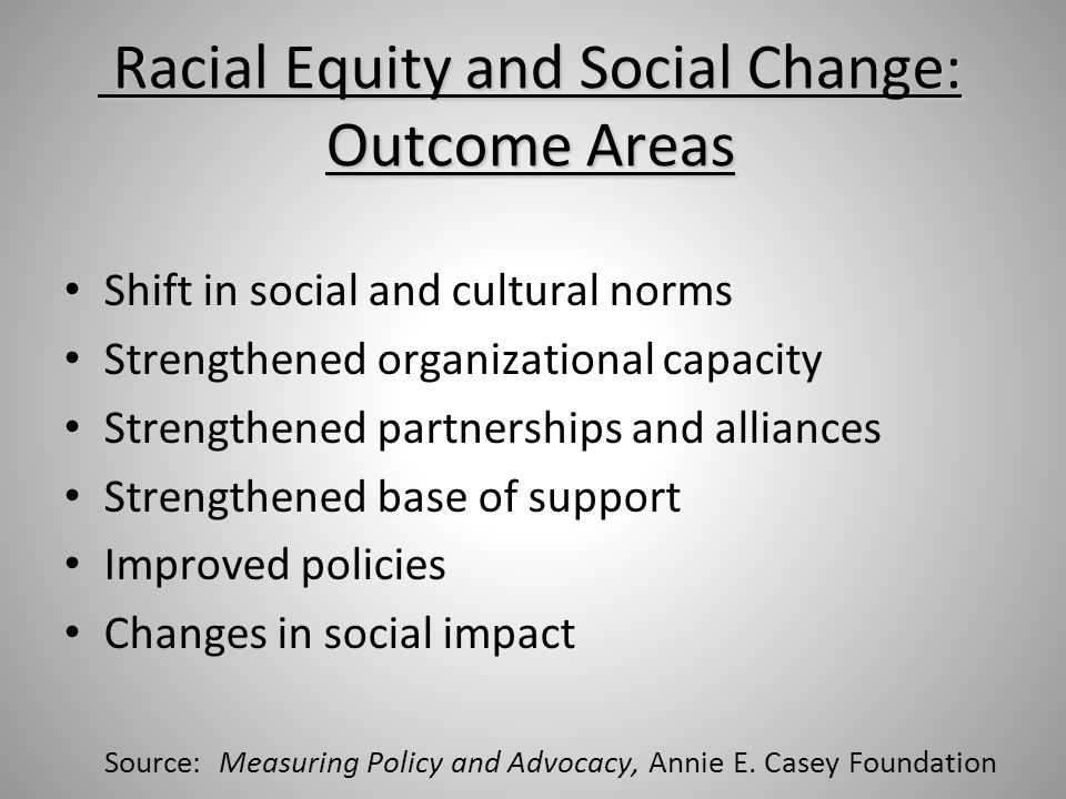 Racial Equity and Social Change: Outcome Areas Racial Equity and Social Change: Outcome Areas Shift in social and cultural norms Strengthened organizational capacity Strengthened partnerships and alliances Strengthened base of support Improved policies Changes in social impact Source: Measuring Policy and Advocacy, Annie E.