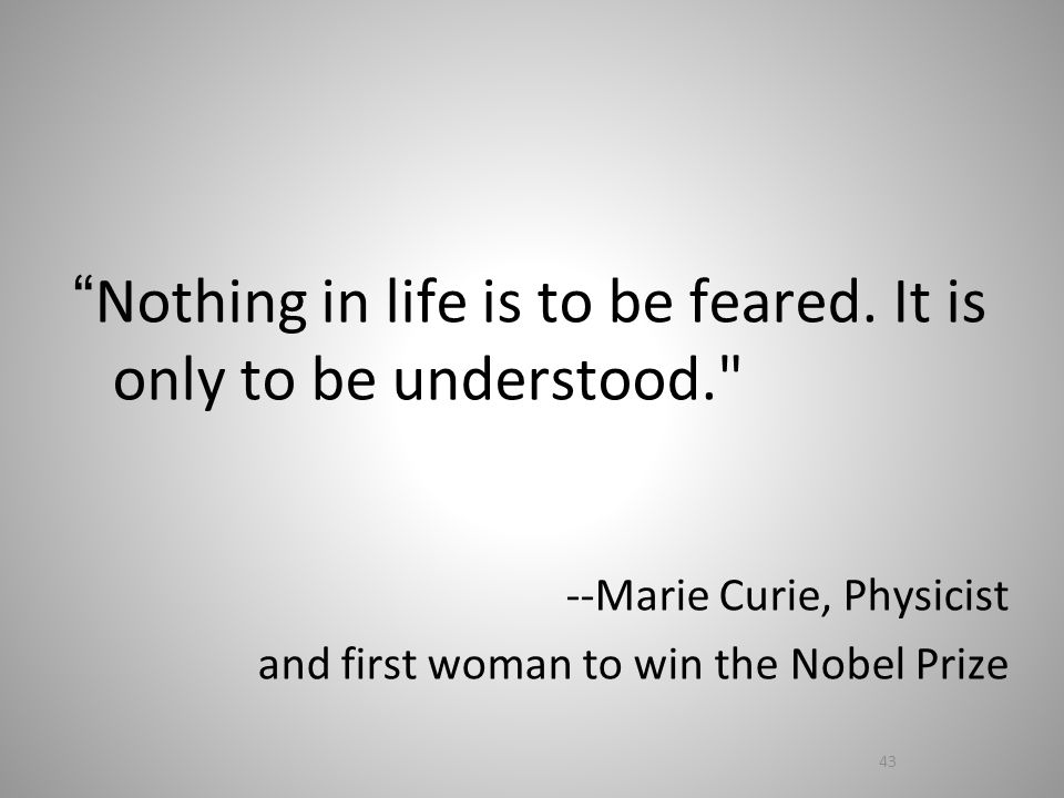 Nothing in life is to be feared.