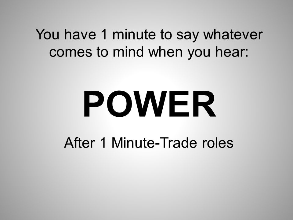 You have 1 minute to say whatever comes to mind when you hear: POWER After 1 Minute-Trade roles
