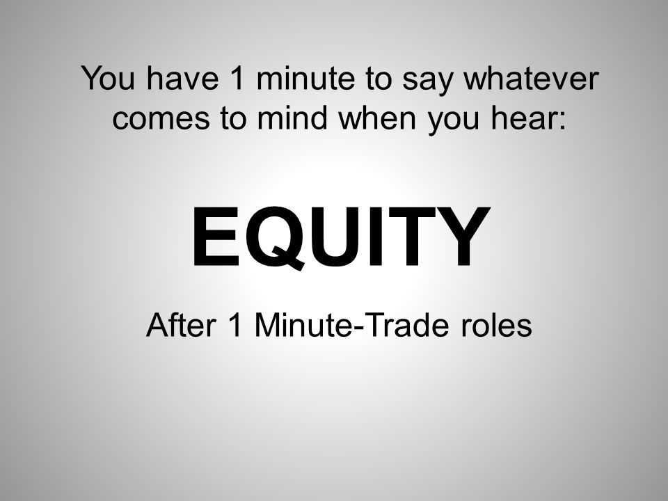 You have 1 minute to say whatever comes to mind when you hear: EQUITY After 1 Minute-Trade roles