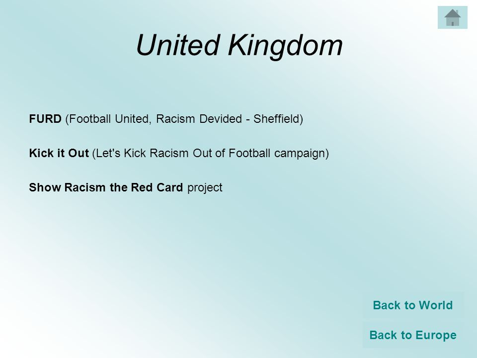 United Kingdom FURD (Football United, Racism Devided - Sheffield) Kick it Out (Let s Kick Racism Out of Football campaign) Show Racism the Red Card project Back to World Back to Europe