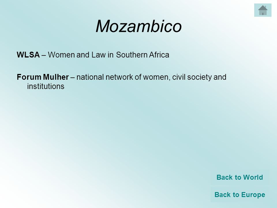 Mozambico WLSA – Women and Law in Southern Africa Forum Mulher – national network of women, civil society and institutions Back to World Back to Europe