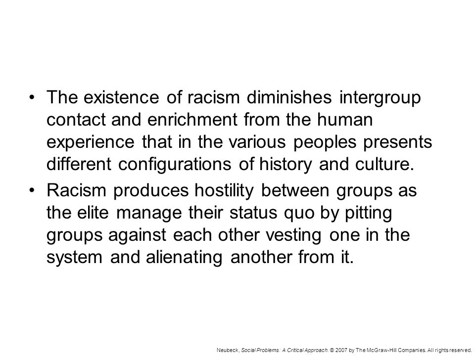 Neubeck, Social Problems: A Critical Approach. © 2007 by The McGraw-Hill Companies. All rights reserved. The existence of racism diminishes intergroup