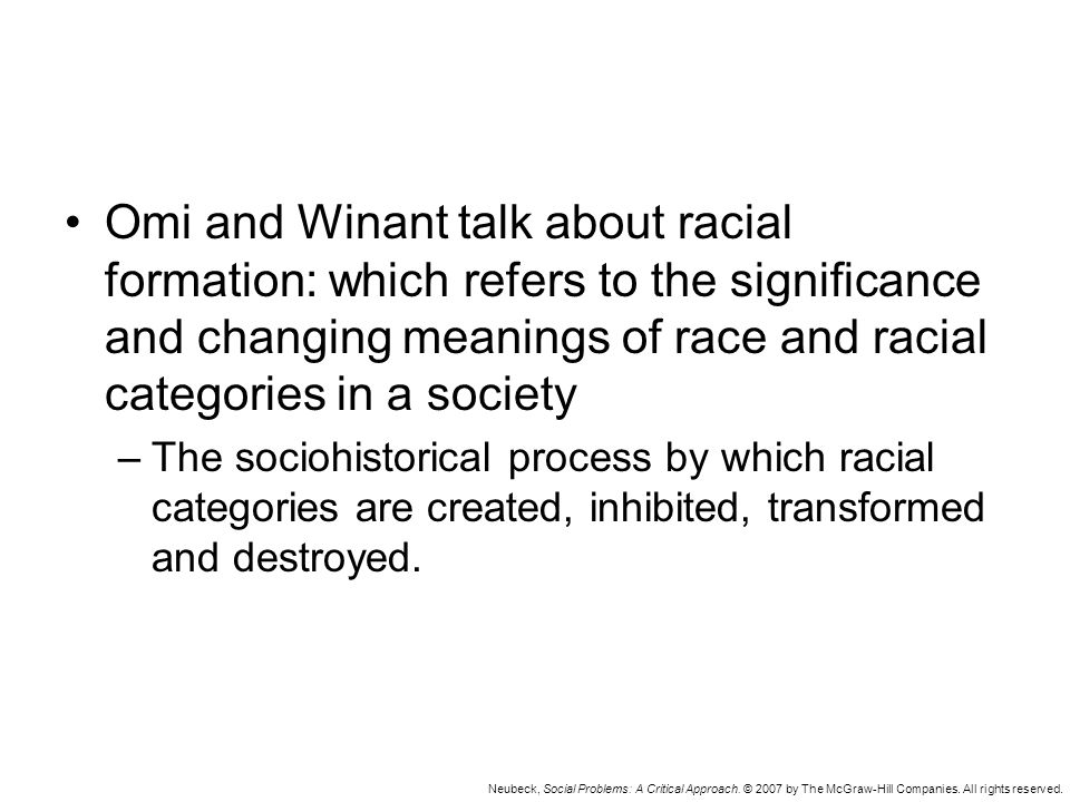 Neubeck, Social Problems: A Critical Approach. © 2007 by The McGraw-Hill Companies. All rights reserved. Omi and Winant talk about racial formation: w