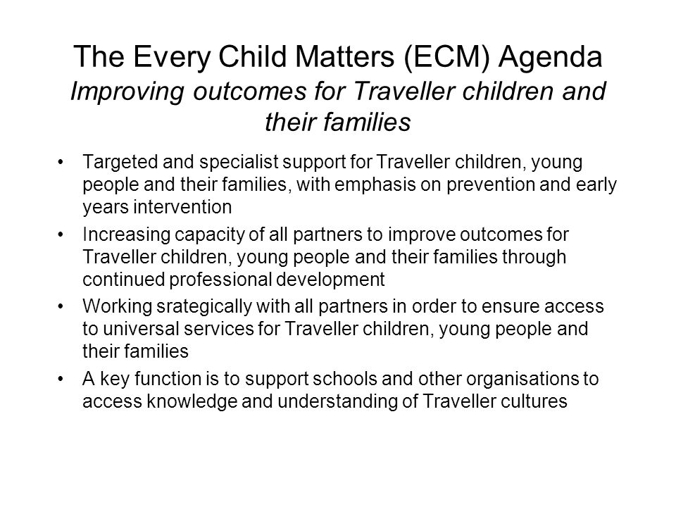 The Every Child Matters (ECM) Agenda Improving outcomes for Traveller children and their families Targeted and specialist support for Traveller children, young people and their families, with emphasis on prevention and early years intervention Increasing capacity of all partners to improve outcomes for Traveller children, young people and their families through continued professional development Working srategically with all partners in order to ensure access to universal services for Traveller children, young people and their families A key function is to support schools and other organisations to access knowledge and understanding of Traveller cultures