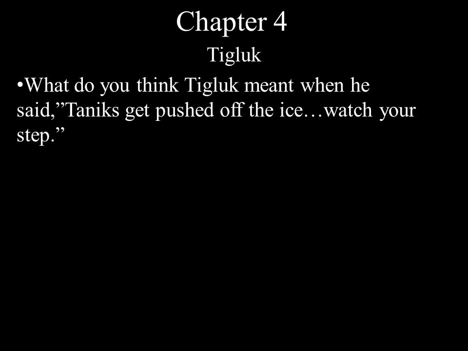 Chapter 4 Tigluk What do you think Tigluk meant when he said, Taniks get pushed off the ice…watch your step.