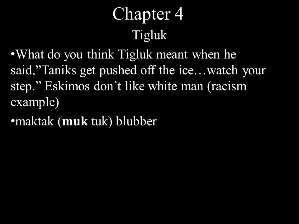 Chapter 4 Tigluk What do you think Tigluk meant when he said, Taniks get pushed off the ice…watch your step. Eskimos don't like white man (racism example) maktak (muk tuk) blubber
