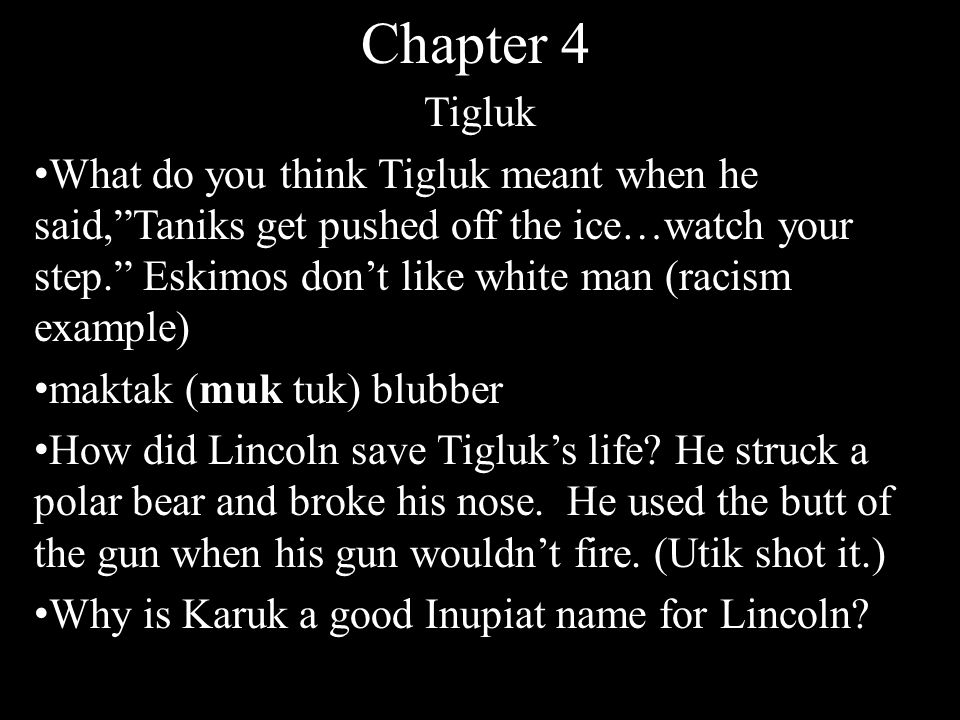 Chapter 4 Tigluk What do you think Tigluk meant when he said, Taniks get pushed off the ice…watch your step. Eskimos don't like white man (racism example) maktak (muk tuk) blubber How did Lincoln save Tigluk's life.