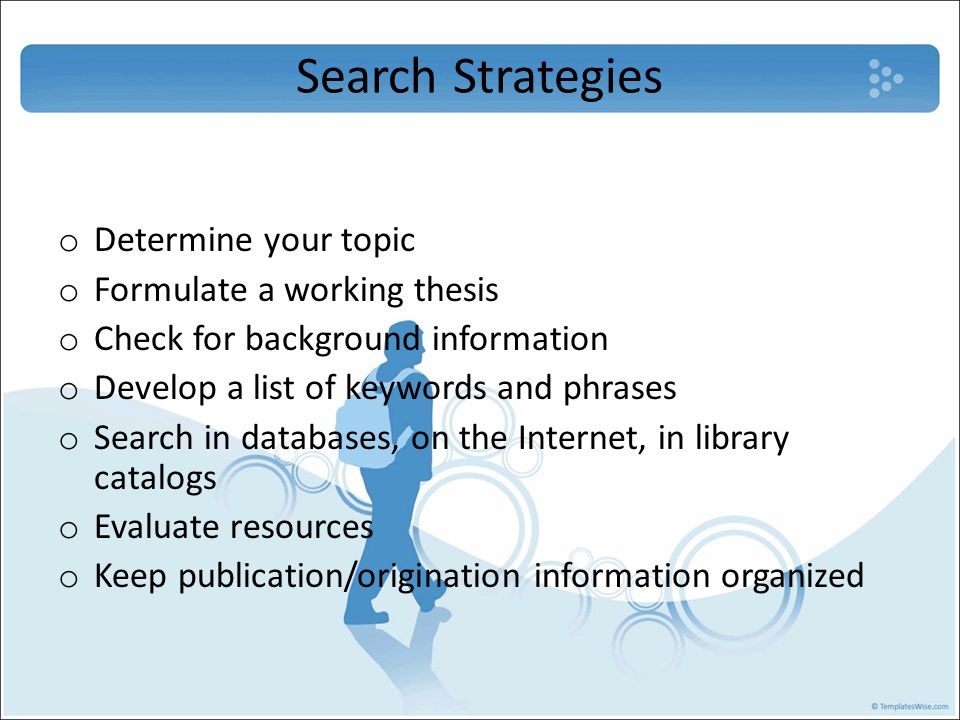 Search Strategies o Determine your topic o Formulate a working thesis o Check for background information o Develop a list of keywords and phrases o Search in databases, on the Internet, in library catalogs o Evaluate resources o Keep publication/origination information organized
