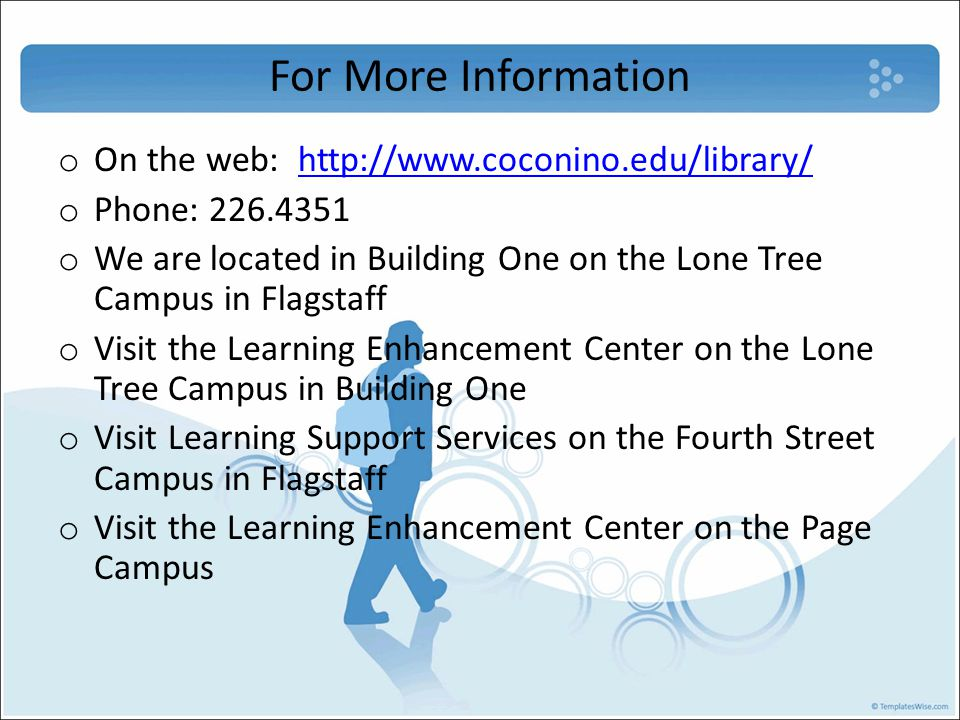 For More Information o On the web: http://www.coconino.edu/library/http://www.coconino.edu/library/ o Phone: 226.4351 o We are located in Building One on the Lone Tree Campus in Flagstaff o Visit the Learning Enhancement Center on the Lone Tree Campus in Building One o Visit Learning Support Services on the Fourth Street Campus in Flagstaff o Visit the Learning Enhancement Center on the Page Campus