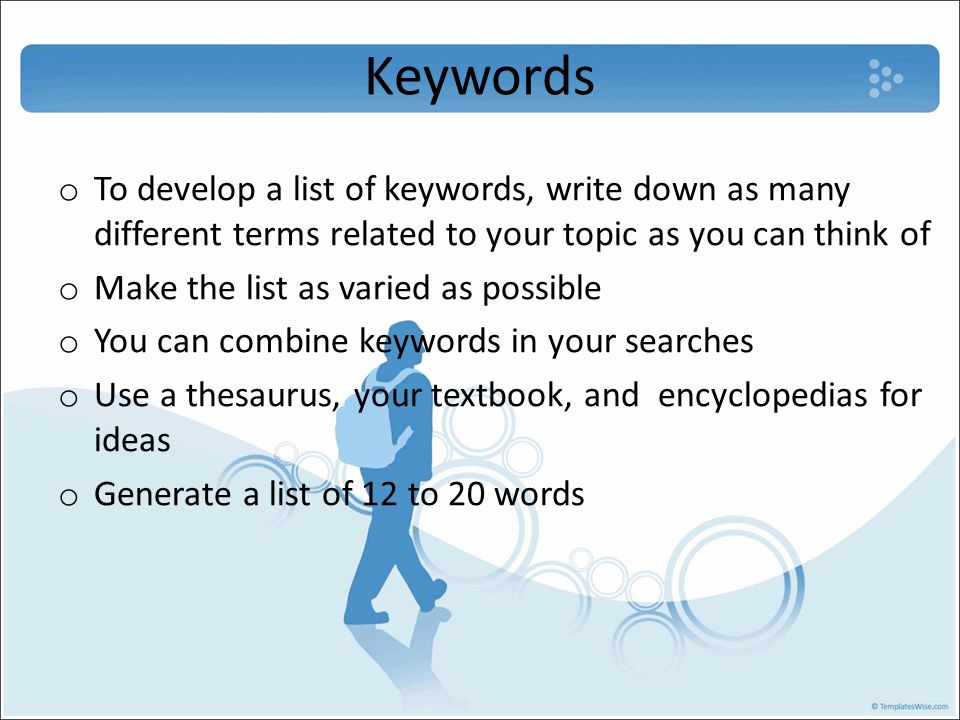 Keywords o To develop a list of keywords, write down as many different terms related to your topic as you can think of o Make the list as varied as possible o You can combine keywords in your searches o Use a thesaurus, your textbook, and encyclopedias for ideas o Generate a list of 12 to 20 words