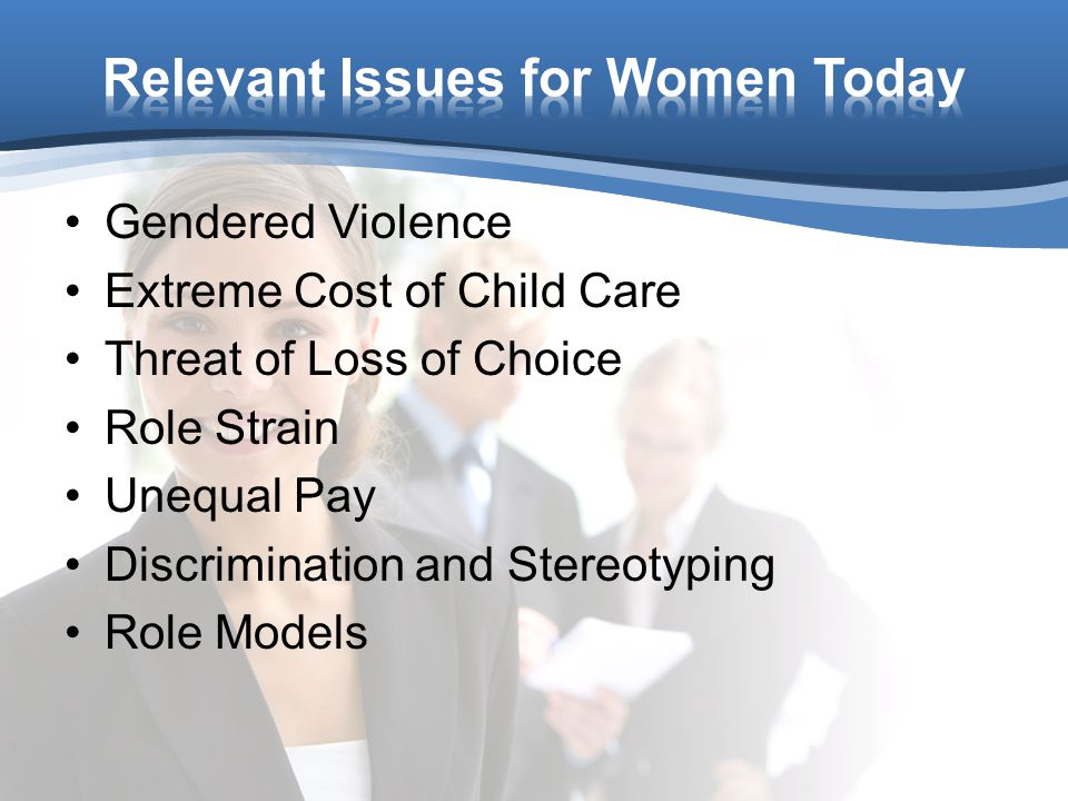 Gendered Violence Extreme Cost of Child Care Threat of Loss of Choice Role Strain Unequal Pay Discrimination and Stereotyping Role Models