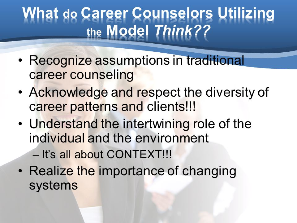 Recognize assumptions in traditional career counseling Acknowledge and respect the diversity of career patterns and clients!!.