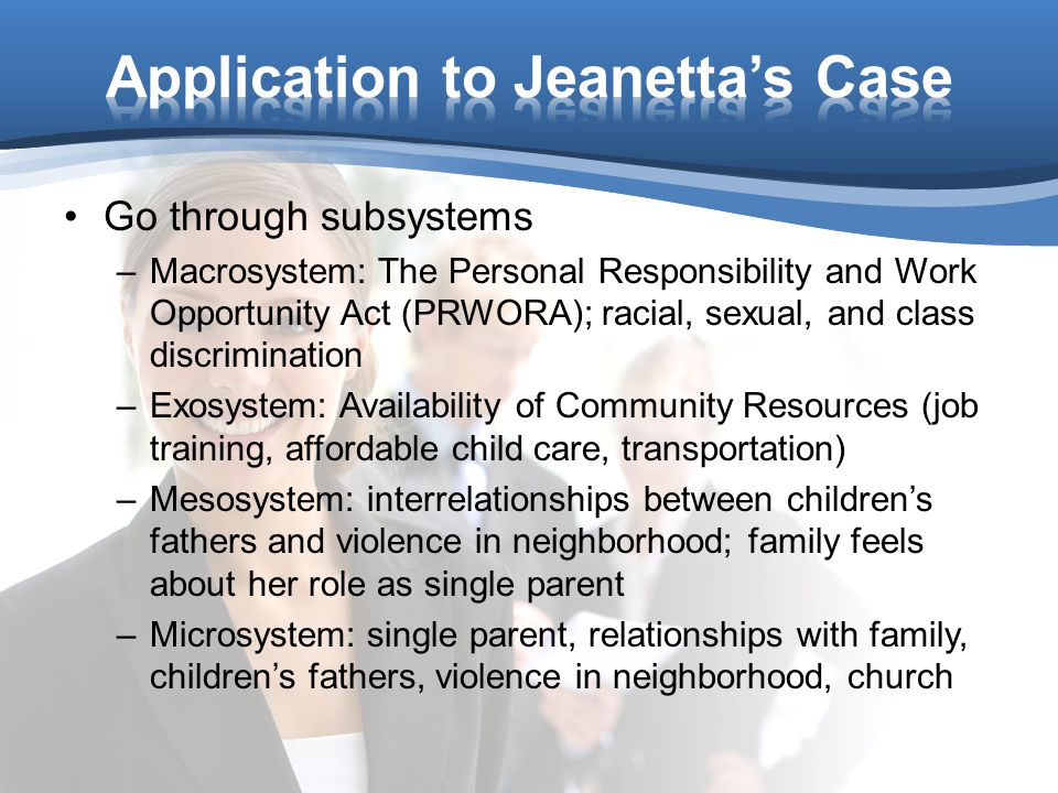 Go through subsystems –Macrosystem: The Personal Responsibility and Work Opportunity Act (PRWORA); racial, sexual, and class discrimination –Exosystem: Availability of Community Resources (job training, affordable child care, transportation) –Mesosystem: interrelationships between children's fathers and violence in neighborhood; family feels about her role as single parent –Microsystem: single parent, relationships with family, children's fathers, violence in neighborhood, church