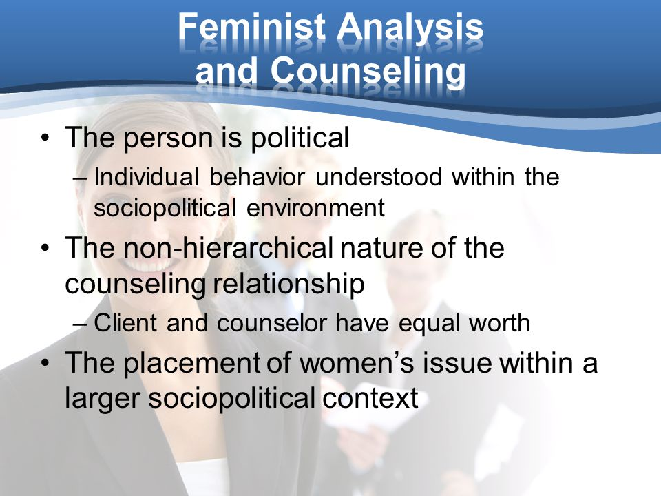 The person is political –Individual behavior understood within the sociopolitical environment The non-hierarchical nature of the counseling relationship –Client and counselor have equal worth The placement of women's issue within a larger sociopolitical context