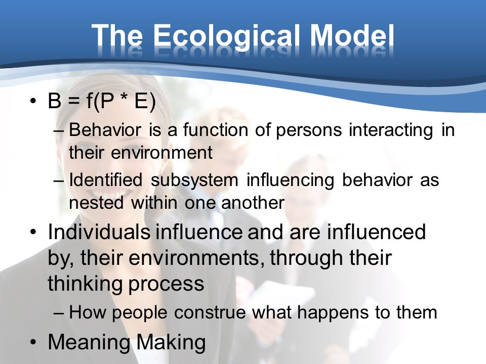 B = f(P * E) –Behavior is a function of persons interacting in their environment –Identified subsystem influencing behavior as nested within one another Individuals influence and are influenced by, their environments, through their thinking process –How people construe what happens to them Meaning Making