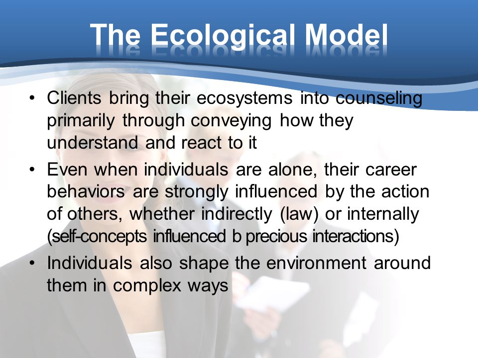 Clients bring their ecosystems into counseling primarily through conveying how they understand and react to it Even when individuals are alone, their career behaviors are strongly influenced by the action of others, whether indirectly (law) or internally (self-concepts influenced b precious interactions) Individuals also shape the environment around them in complex ways