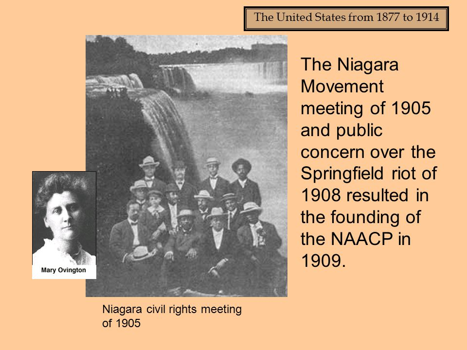 The United States from 1877 to 1914 The Niagara Movement meeting of 1905 and public concern over the Springfield riot of 1908 resulted in the founding of the NAACP in 1909.