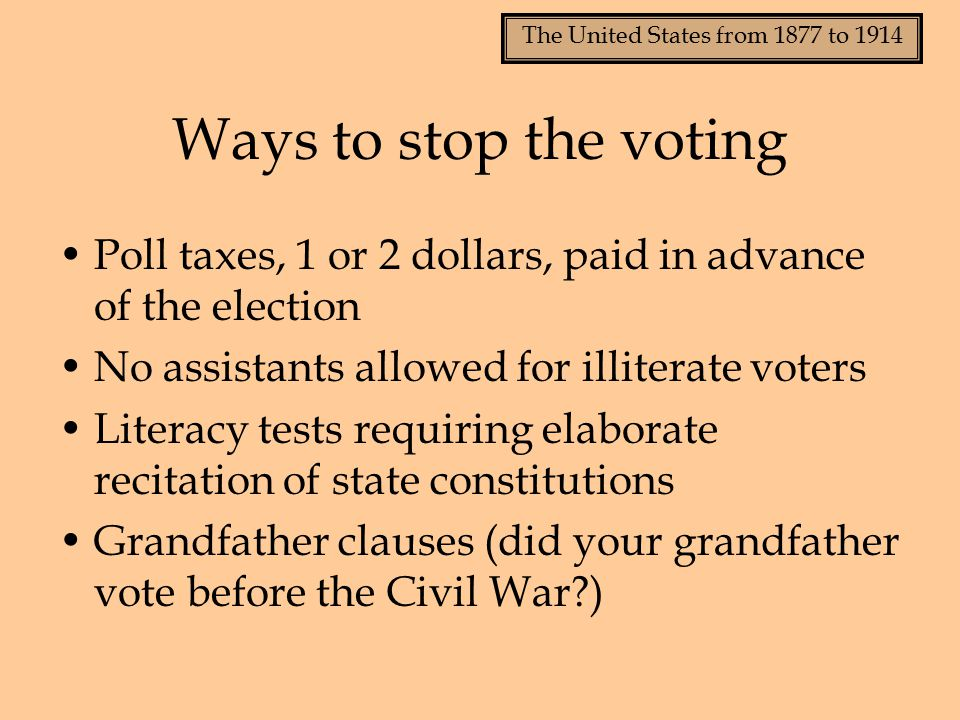 The United States from 1877 to 1914 Ways to stop the voting Poll taxes, 1 or 2 dollars, paid in advance of the election No assistants allowed for illiterate voters Literacy tests requiring elaborate recitation of state constitutions Grandfather clauses (did your grandfather vote before the Civil War?)