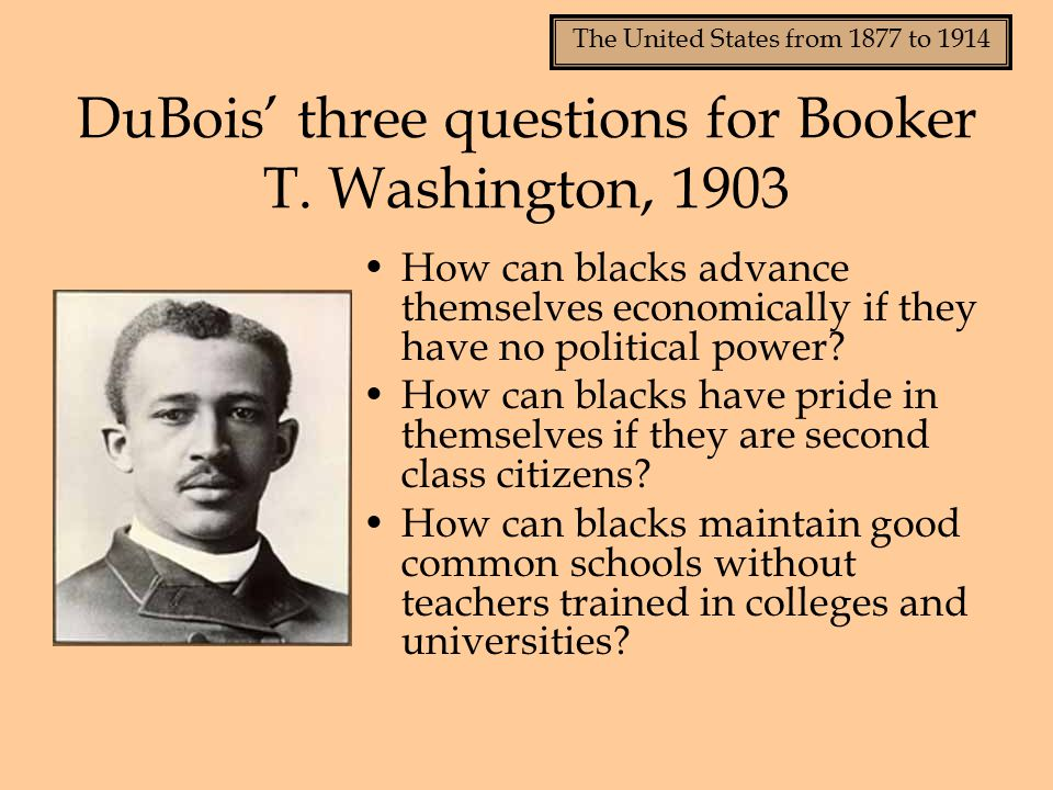 The United States from 1877 to 1914 DuBois' three questions for Booker T.