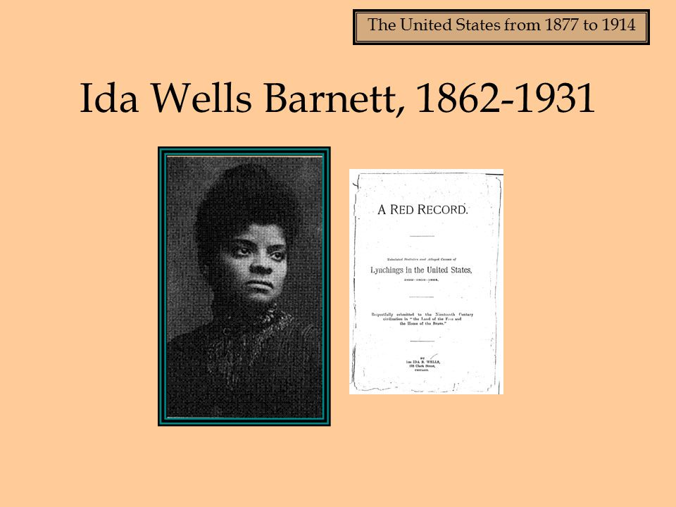 The United States from 1877 to 1914 Ida Wells Barnett, 1862-1931