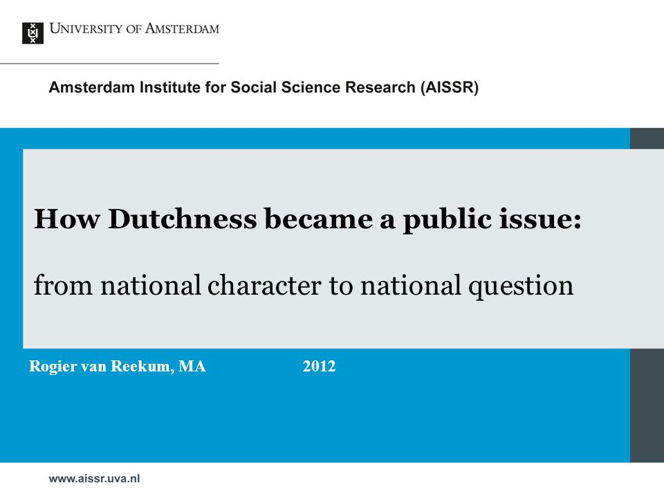 How Dutchness became a public issue: from national character to national question Rogier van Reekum, MA2012