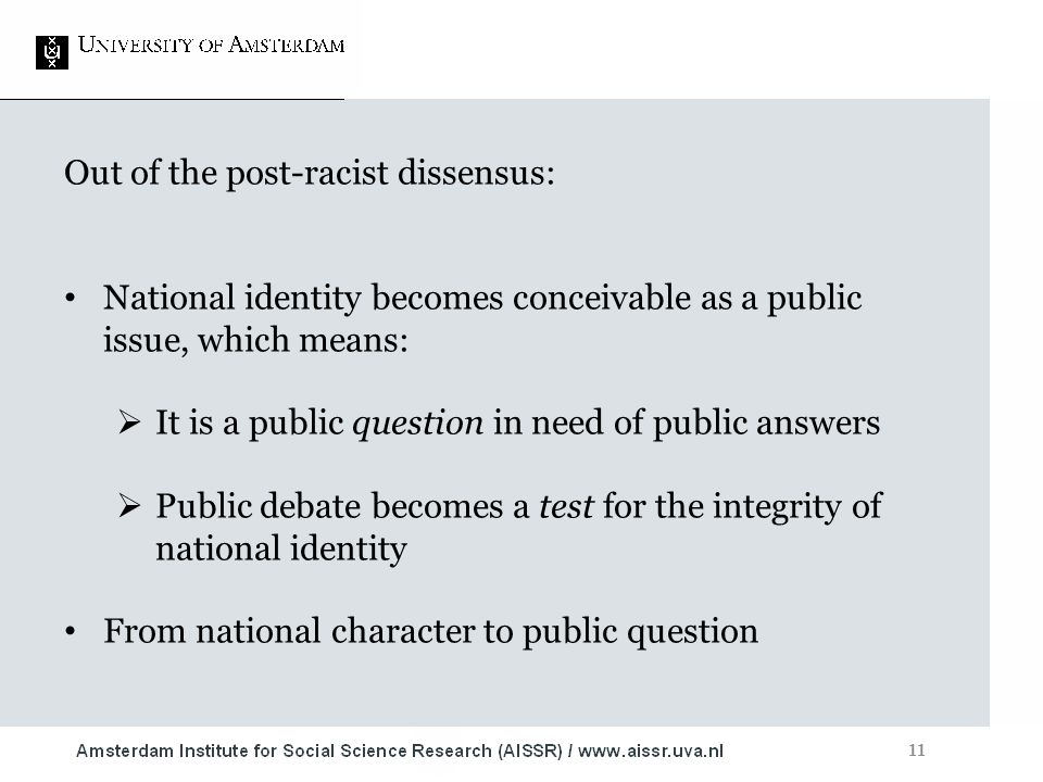 11 Out of the post-racist dissensus: National identity becomes conceivable as a public issue, which means:  It is a public question in need of public answers  Public debate becomes a test for the integrity of national identity From national character to public question