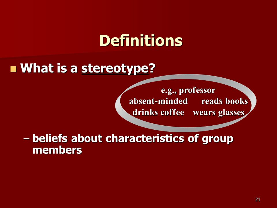 21 Definitions What is a stereotype? What is a stereotype? –beliefs about characteristics of group members e.g., professor absent-minded reads books d
